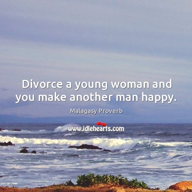 Divorce a young woman and you make another man happy. Malagasy Proverbs Image