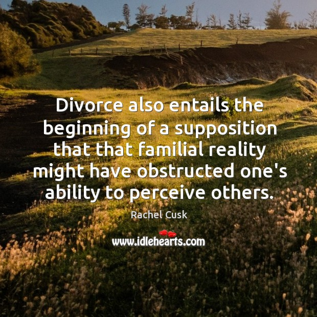 Divorce also entails the beginning of a supposition that that familial reality Rachel Cusk Picture Quote