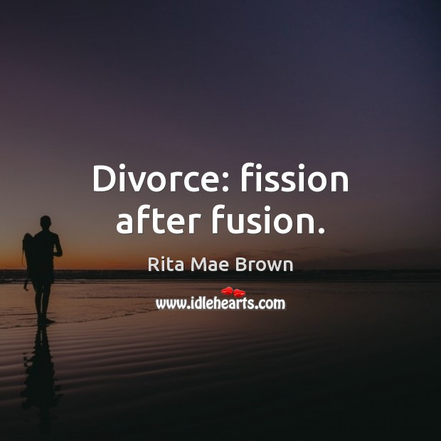 Divorce: fission after fusion. Rita Mae Brown Picture Quote