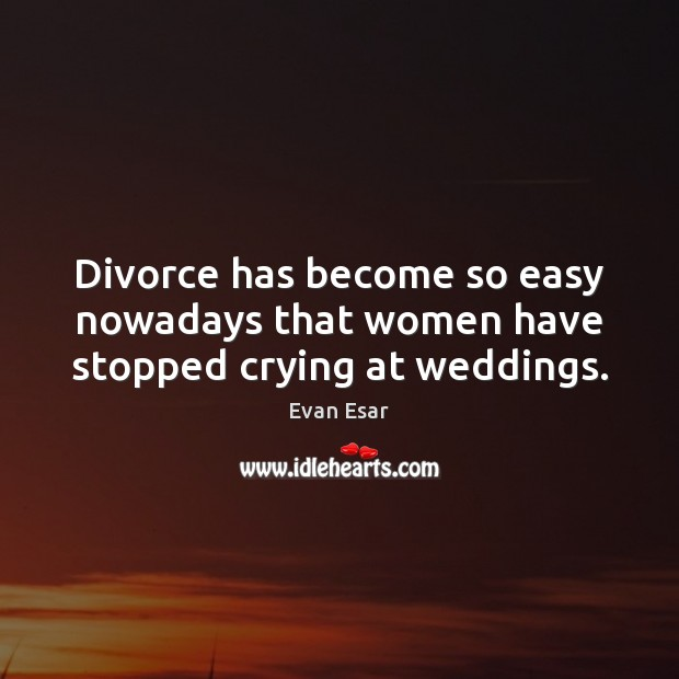 Divorce has become so easy nowadays that women have stopped crying at weddings. Evan Esar Picture Quote