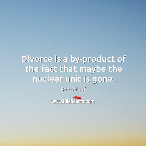Divorce is a by-product of the fact that maybe the nuclear unit is gone. Bob Geldof Picture Quote
