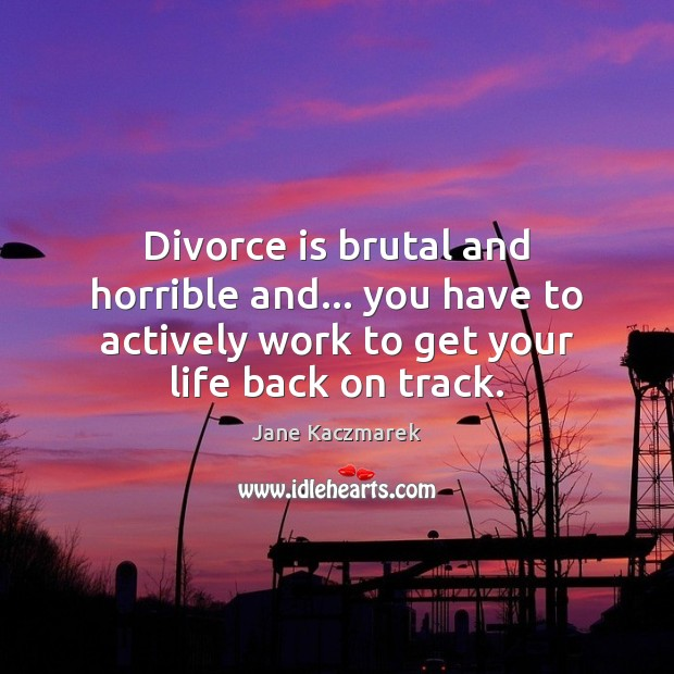 Divorce is brutal and horrible and… you have to actively work to Jane Kaczmarek Picture Quote