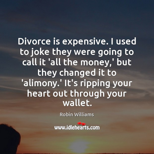 Divorce is expensive. I used to joke they were going to call Robin Williams Picture Quote