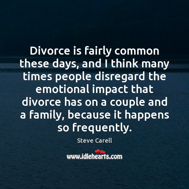 Divorce is fairly common these days, and I think many times people Steve Carell Picture Quote
