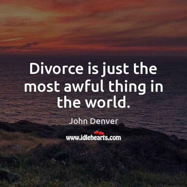 Divorce is just the most awful thing in the world. John Denver Picture Quote