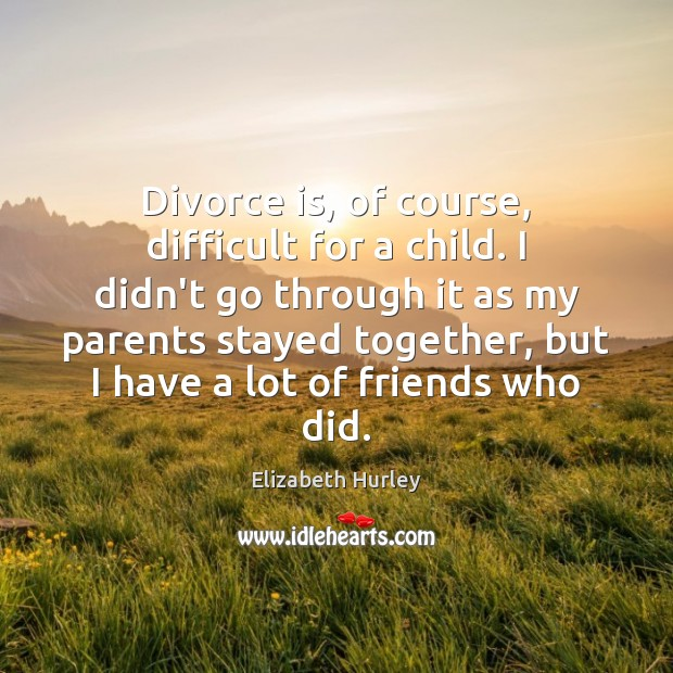 Divorce is, of course, difficult for a child. I didn't go through Elizabeth Hurley Picture Quote
