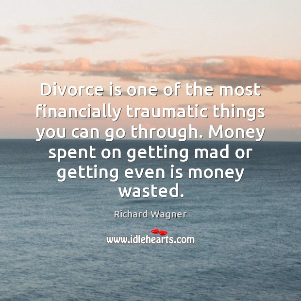 Divorce is one of the most financially traumatic things you can go Richard Wagner Picture Quote