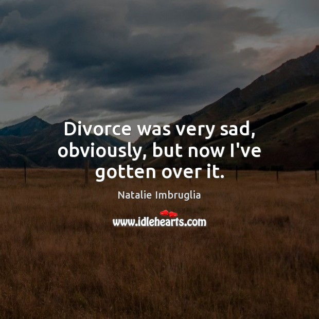 Divorce was very sad, obviously, but now I've gotten over it. Image