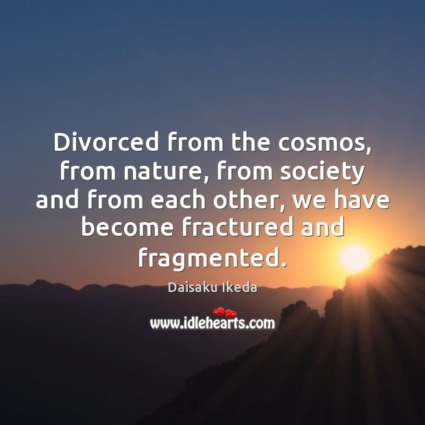 Divorced from the cosmos, from nature, from society and from each other, Daisaku Ikeda Picture Quote