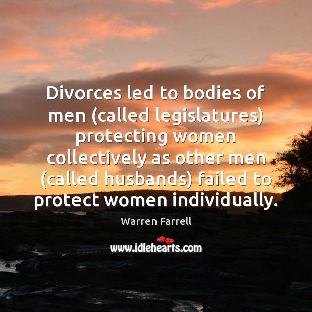 Divorces led to bodies of men (called legislatures) protecting women collectively as Warren Farrell Picture Quote