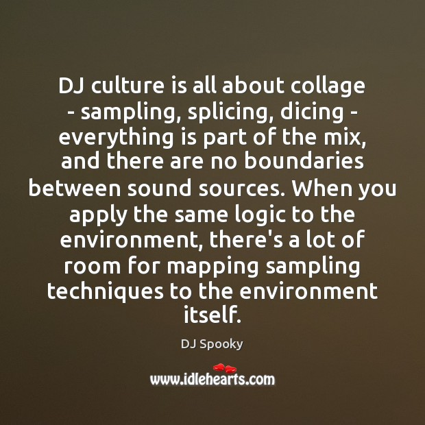 DJ culture is all about collage – sampling, splicing, dicing – everything DJ Spooky Picture Quote