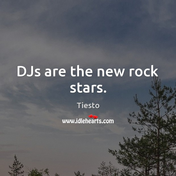 DJs are the new rock stars. Tiesto Picture Quote