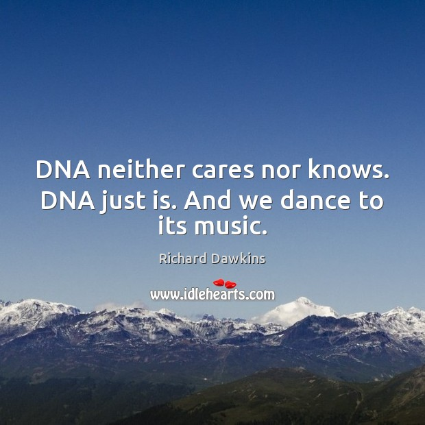DNA neither cares nor knows. DNA just is. And we dance to its music. Richard Dawkins Picture Quote