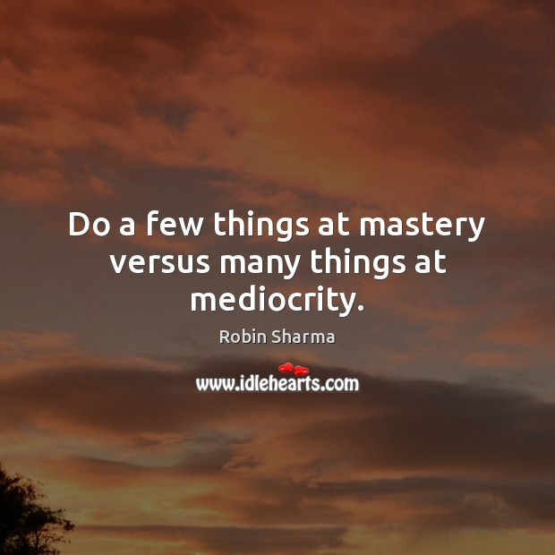 Image, Do a few things at mastery versus many things at mediocrity.