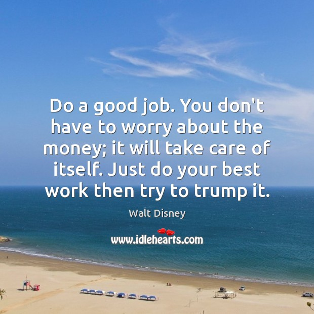 Image, Do a good job. You don't have to worry about the money;