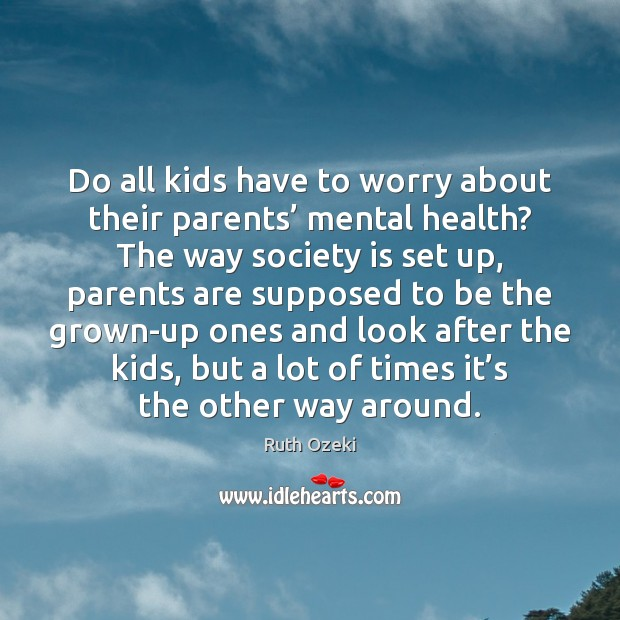 Do all kids have to worry about their parents' mental health? The Ruth Ozeki Picture Quote