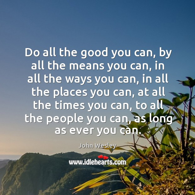 Do all the good you can, by all the means you can, in all the ways you can Image