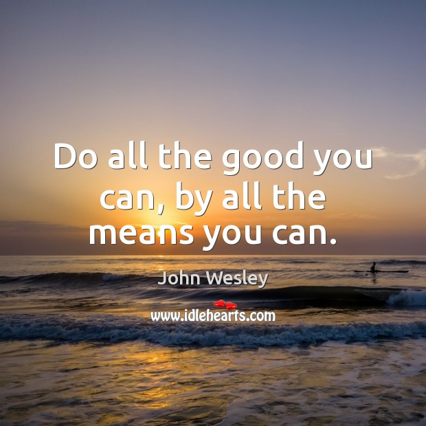 Do all the good you can, by all the means you can. John Wesley Picture Quote