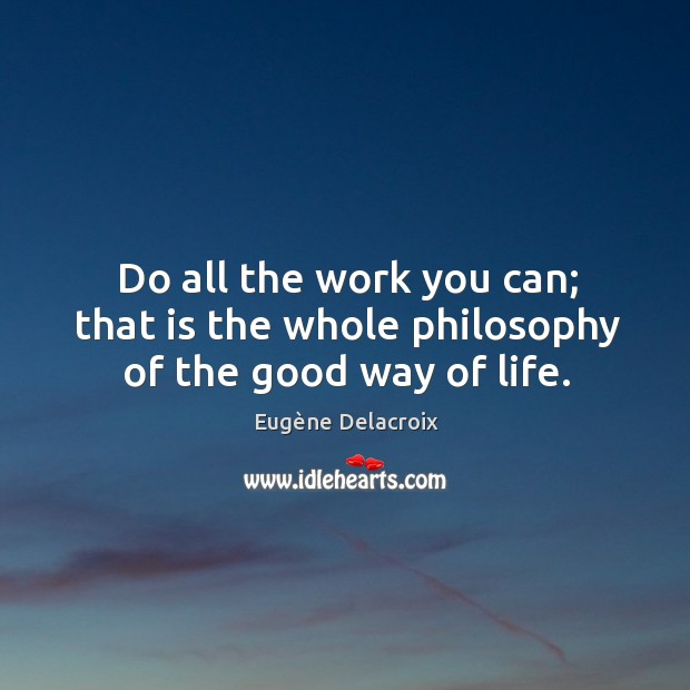 Image, Do all the work you can; that is the whole philosophy of the good way of life.