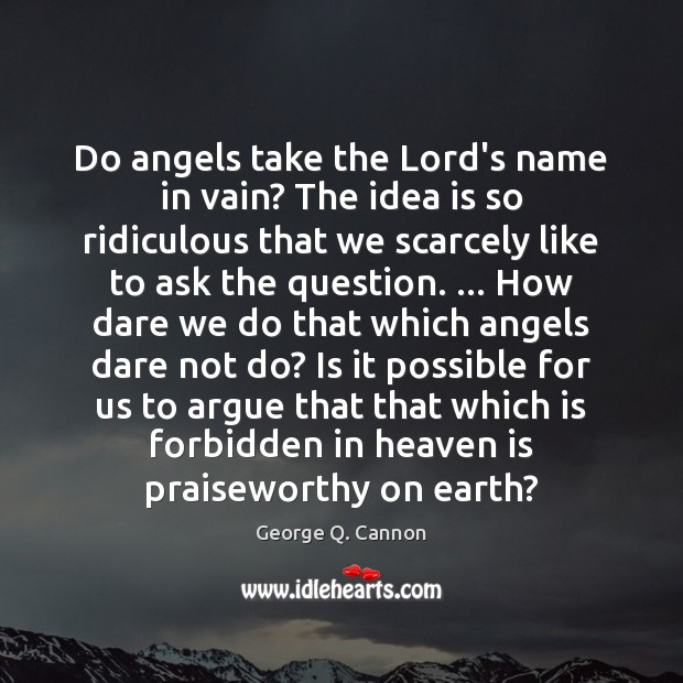 Do angels take the Lord's name in vain? The idea is so George Q. Cannon Picture Quote