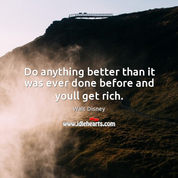 Do anything better than it was ever done before and youll get rich. Image