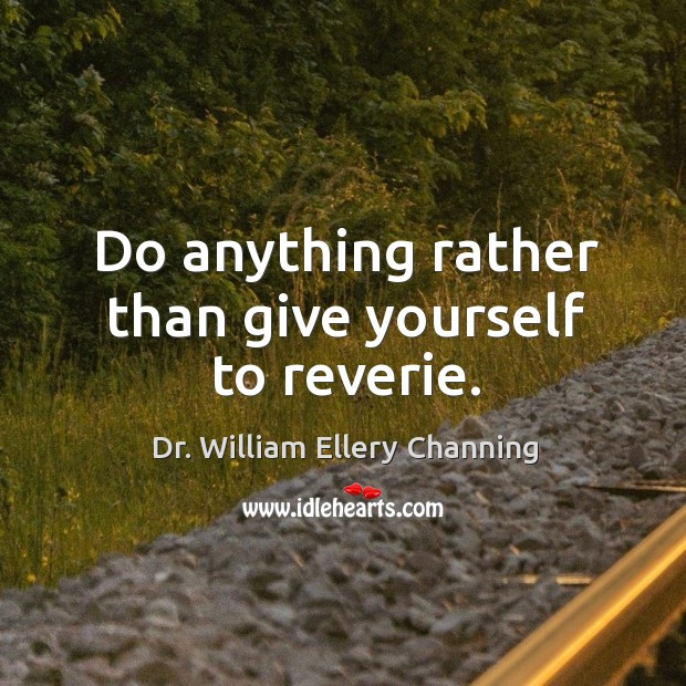 Do anything rather than give yourself to reverie. Image