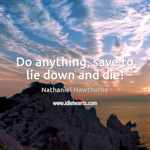 Do anything, save to lie down and die! Image