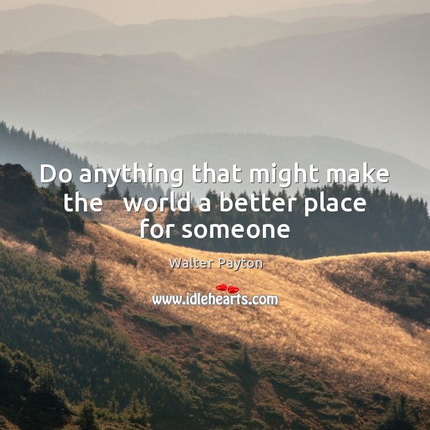 Do anything that might make the   world a better place for someone Walter Payton Picture Quote