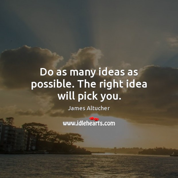 Do as many ideas as possible. The right idea will pick you. James Altucher Picture Quote