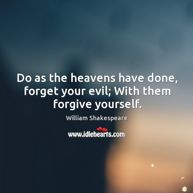 Do as the heavens have done, forget your evil; with them forgive yourself. Image