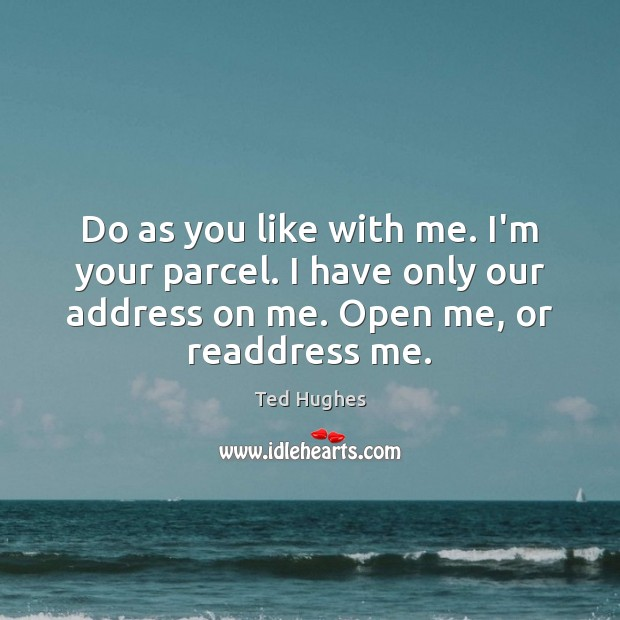 Do as you like with me. I'm your parcel. I have only Ted Hughes Picture Quote