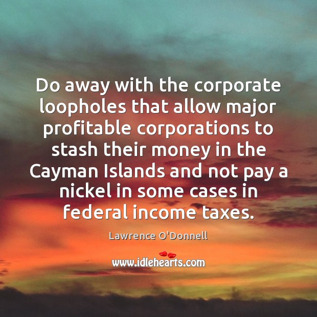 Do away with the corporate loopholes that allow major profitable corporations to Lawrence O'Donnell Picture Quote