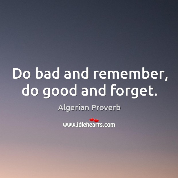 Do bad and remember, do good and forget. Algerian Proverbs Image