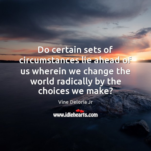 Do certain sets of circumstances lie ahead of us wherein we change Image