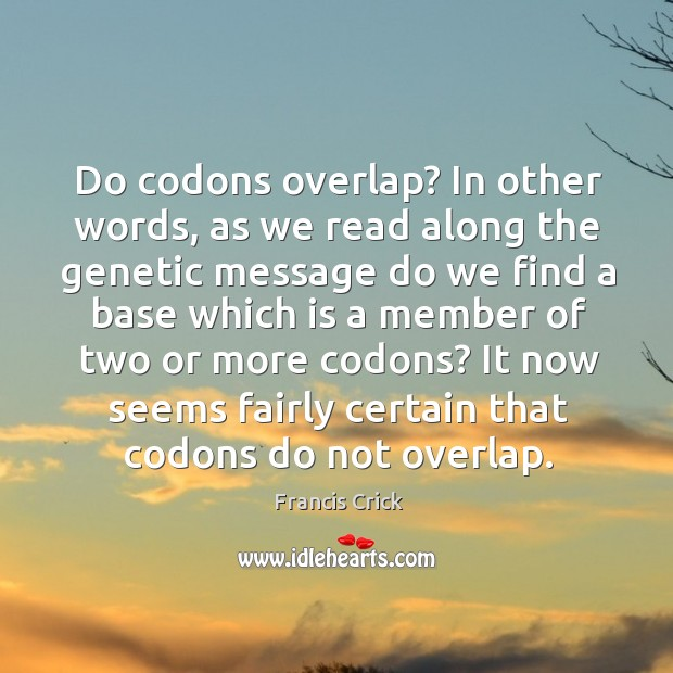 Image, Do codons overlap? in other words, as we read along the genetic message do we find a base which.