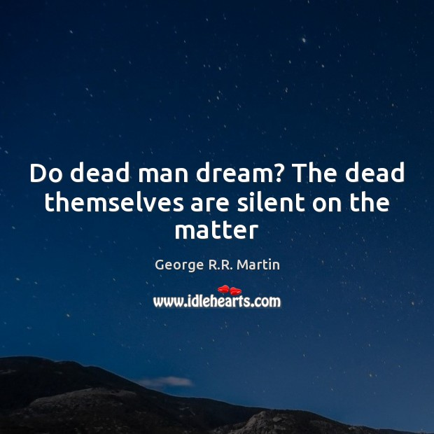 Do dead man dream? The dead themselves are silent on the matter George R.R. Martin Picture Quote