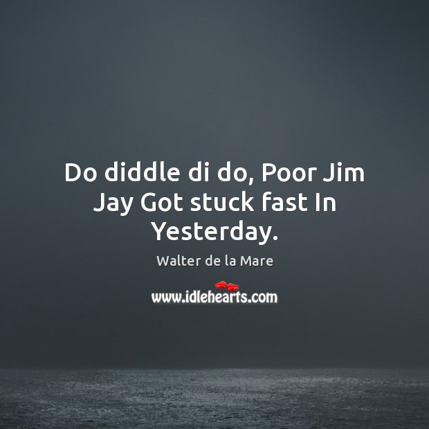 Do diddle di do, Poor Jim Jay Got stuck fast In Yesterday. Image