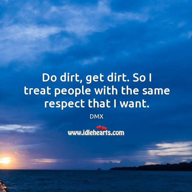 Do dirt, get dirt. So I treat people with the same respect that I want. DMX Picture Quote