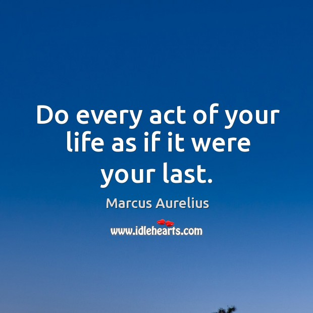 Do every act of your life as if it were your last. Image