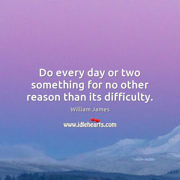 Do every day or two something for no other reason than its difficulty. Image