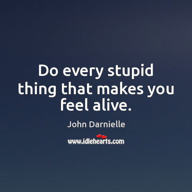 Image, Do every stupid thing that makes you feel alive.