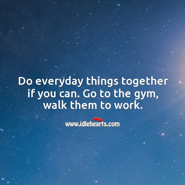 Image, Do everyday things together if you can. Go to the gym, walk them to work.