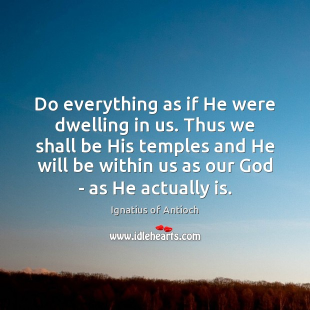 Do everything as if He were dwelling in us. Thus we shall Image