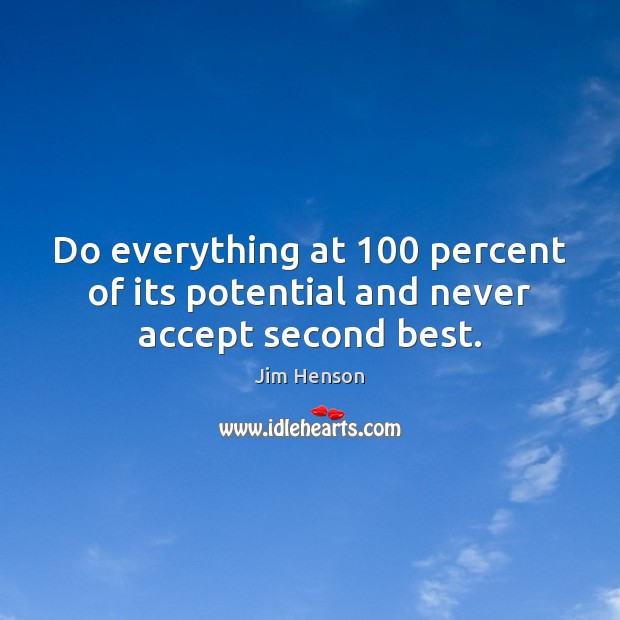 Do everything at 100 percent of its potential and never accept second best. Jim Henson Picture Quote