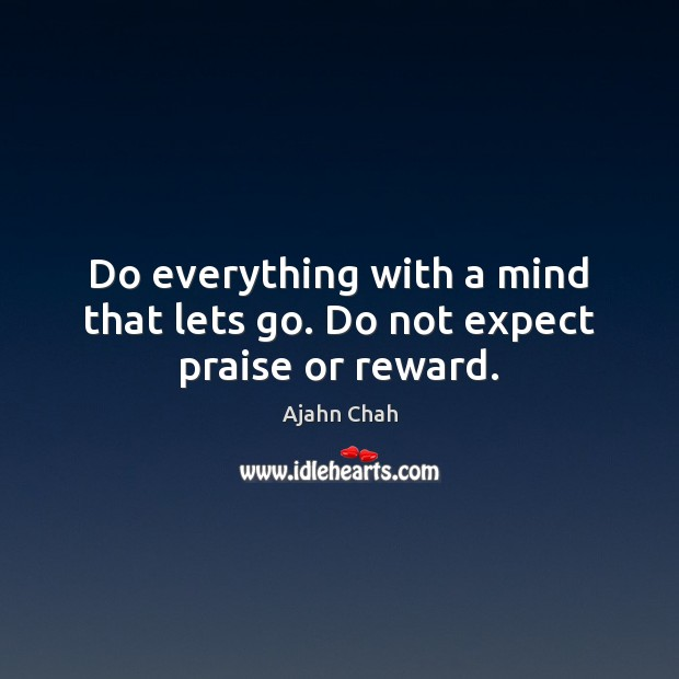 Do everything with a mind that lets go. Do not expect praise or reward. Image