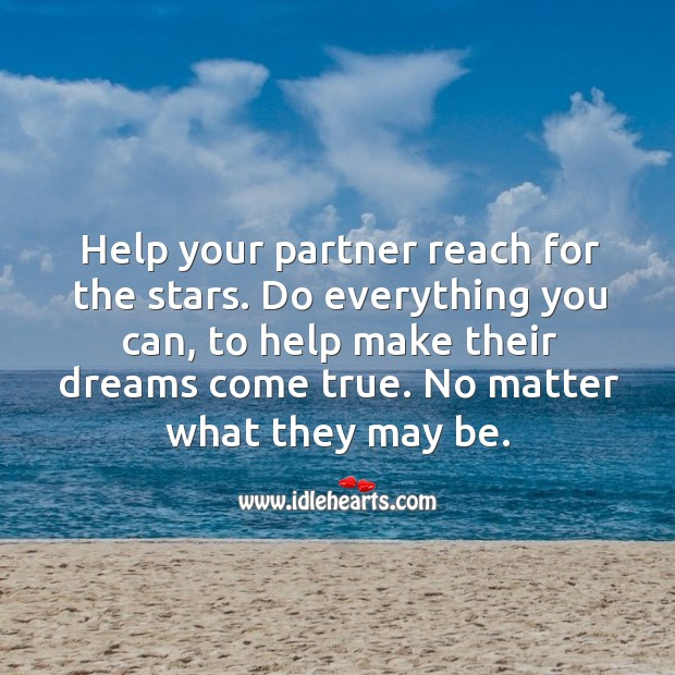 Do everything you can, to help make their dreams come true.