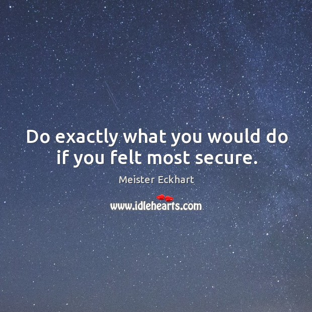 Do exactly what you would do if you felt most secure. Image