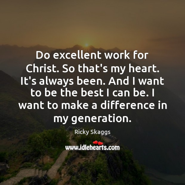Do excellent work for Christ. So that's my heart. It's always been. Ricky Skaggs Picture Quote