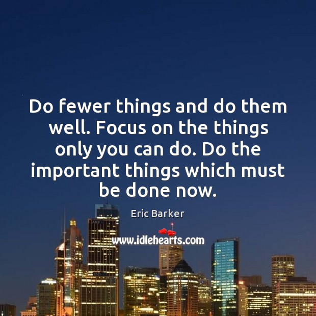 Do fewer things and do them well. Focus on the things only Eric Barker Picture Quote