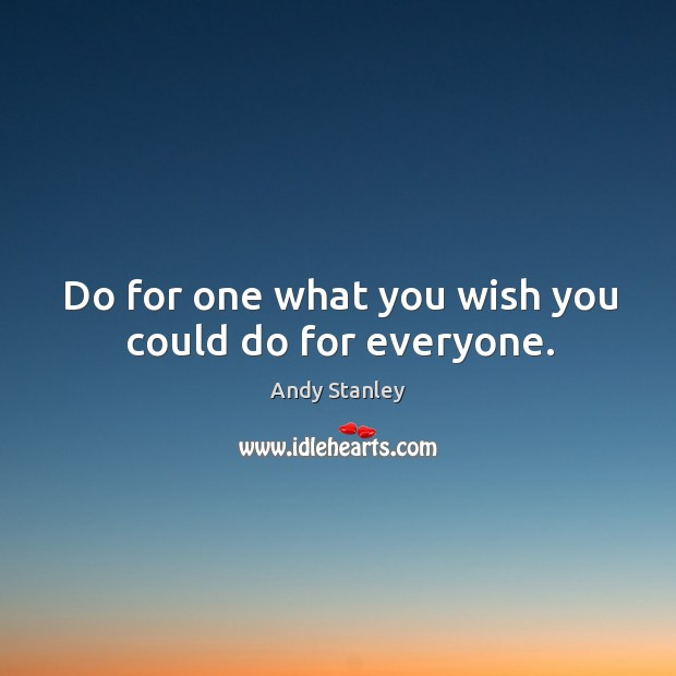 Do for one what you wish you could do for everyone. Image